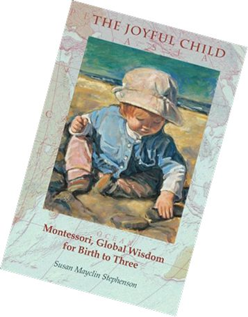 The Joyful Child: Montessori Global  Wisdom  for Birth to Three
